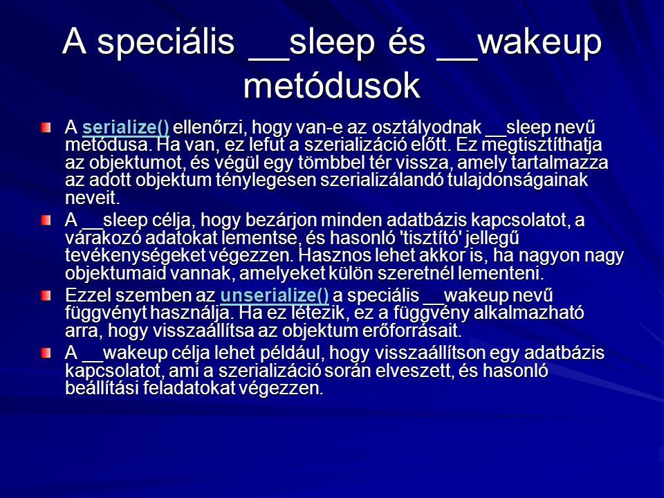 A speciális __sleep és __wakeup metódusok A serialize() ellenőrzi, hogy van-e az osztályodnak __sleep nevű metódusa. Ha van, ez lefut a szerializáció