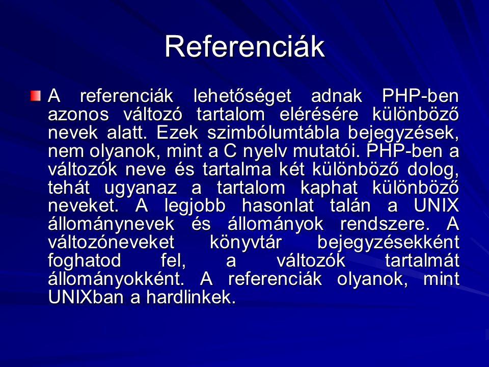 Referenciák A referenciák lehetőséget adnak PHP-ben azonos változó tartalom elérésére különböző nevek alatt. Ezek szimbólumtábla bejegyzések, nem olya