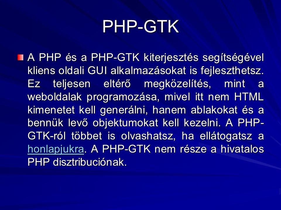 PHP-GTK A PHP és a PHP-GTK kiterjesztés segítségével kliens oldali GUI alkalmazásokat is fejleszthetsz. Ez teljesen eltérő megközelítés, mint a webold