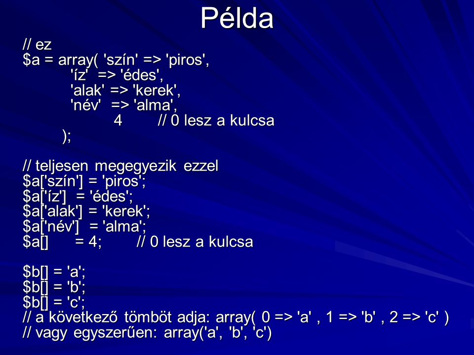 Példa // ez $a = array( 'szín' => 'piros', 'íz' => 'édes', 'alak' => 'kerek', 'név' => 'alma', 4 // 0 lesz a kulcsa ); // teljesen megegyezik ezzel $a
