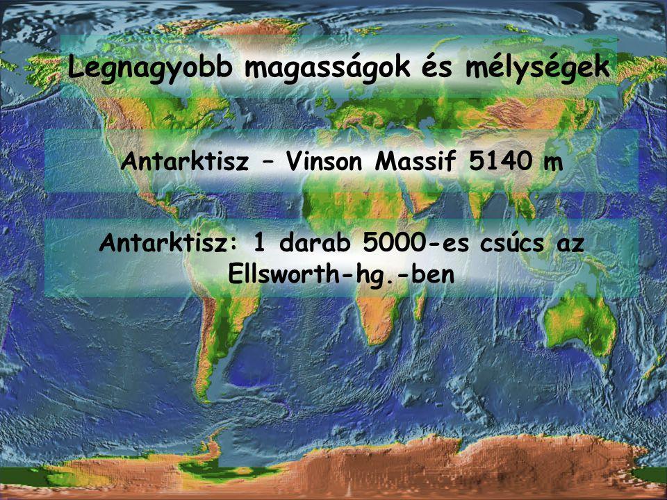 Legnagyobb magasságok és mélységek Antarktisz – Vinson Massif 5140 m Antarktisz: 1 darab 5000-es csúcs az Ellsworth-hg.-ben