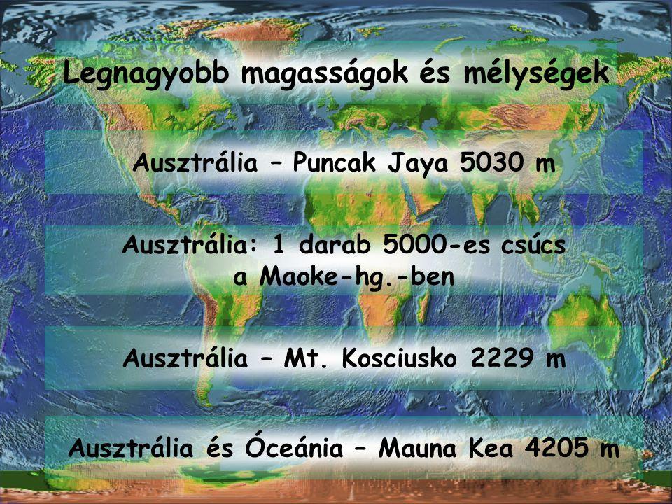 Legnagyobb magasságok és mélységek Ausztrália – Puncak Jaya 5030 m Ausztrália: 1 darab 5000-es csúcs a Maoke-hg.-ben Ausztrália – Mt. Kosciusko 2229 m