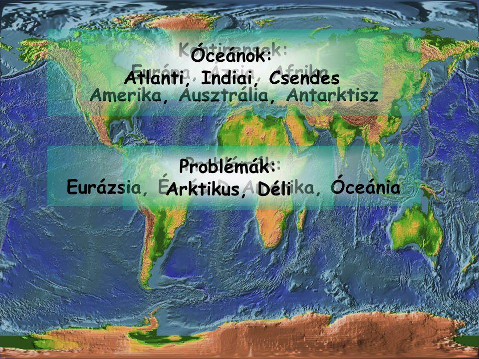 Kontinensek: Európa, Ázsia, Afrika, Amerika, Ausztrália, Antarktisz Problémák: Eurázsia, É- és D-Amerika, Óceánia Óceánok: Atlanti, Indiai, Csendes Pr
