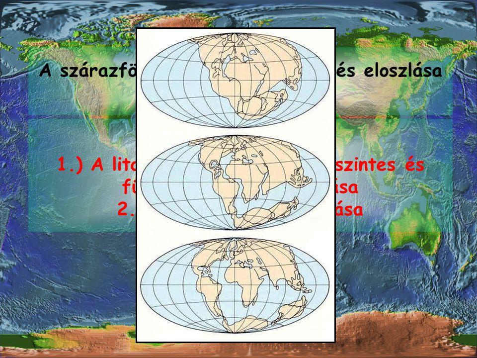 A szárazföldek tengerek aránya és eloszlása időben változik. OKOK: 1.) A litoszféra lemezeinek vízszintes és függőleges irányú mozgása 2.) A tengerszi