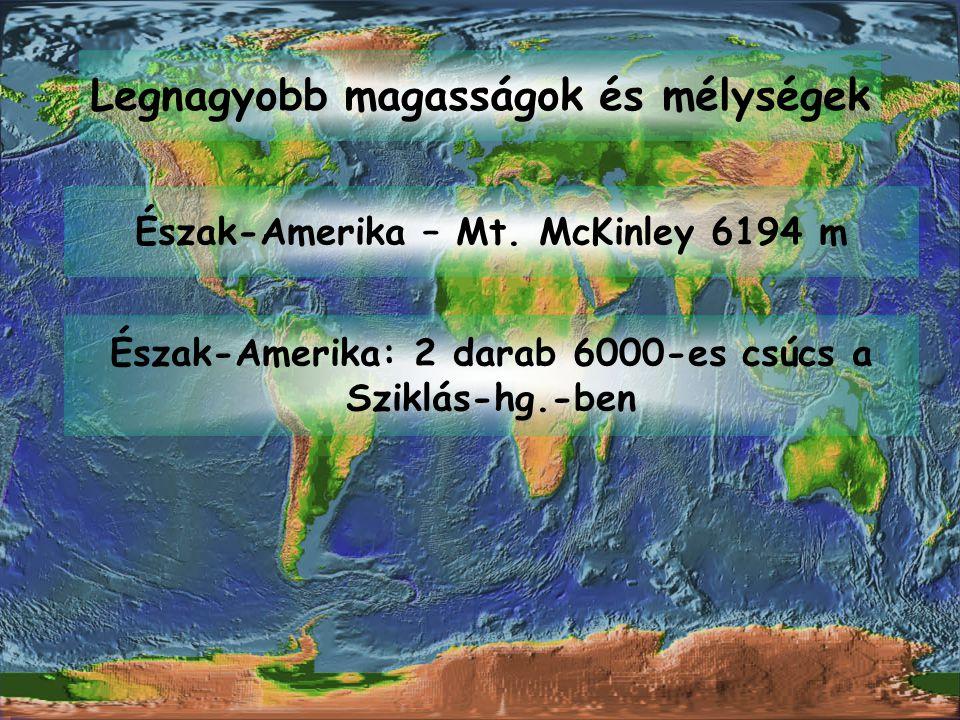 Észak-Amerika – Mt. McKinley 6194 m Legnagyobb magasságok és mélységek Észak-Amerika: 2 darab 6000-es csúcs a Sziklás-hg.-ben