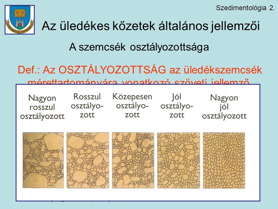 Szedimentológia 2. A szemcsék osztályozottsága Def.: Az OSZTÁLYOZOTTSÁG az üledékszemcsék mérettartományára vonatkozó szöveti jellemző. Az osztályozot