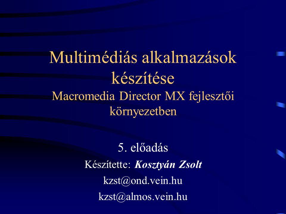 Multimédiás alkalmazások készítése Macromedia Director MX fejlesztői környezetben 5. előadás Készítette: Kosztyán Zsolt kzst@ond.vein.hu kzst@almos.ve