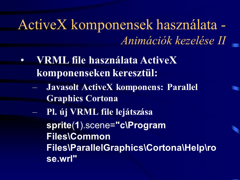 ActiveX komponensek használata - Animációk kezelése II VRML file használata ActiveX komponenseken keresztül: –Javasolt ActiveX komponens: Parallel Graphics Cortona –Pl.
