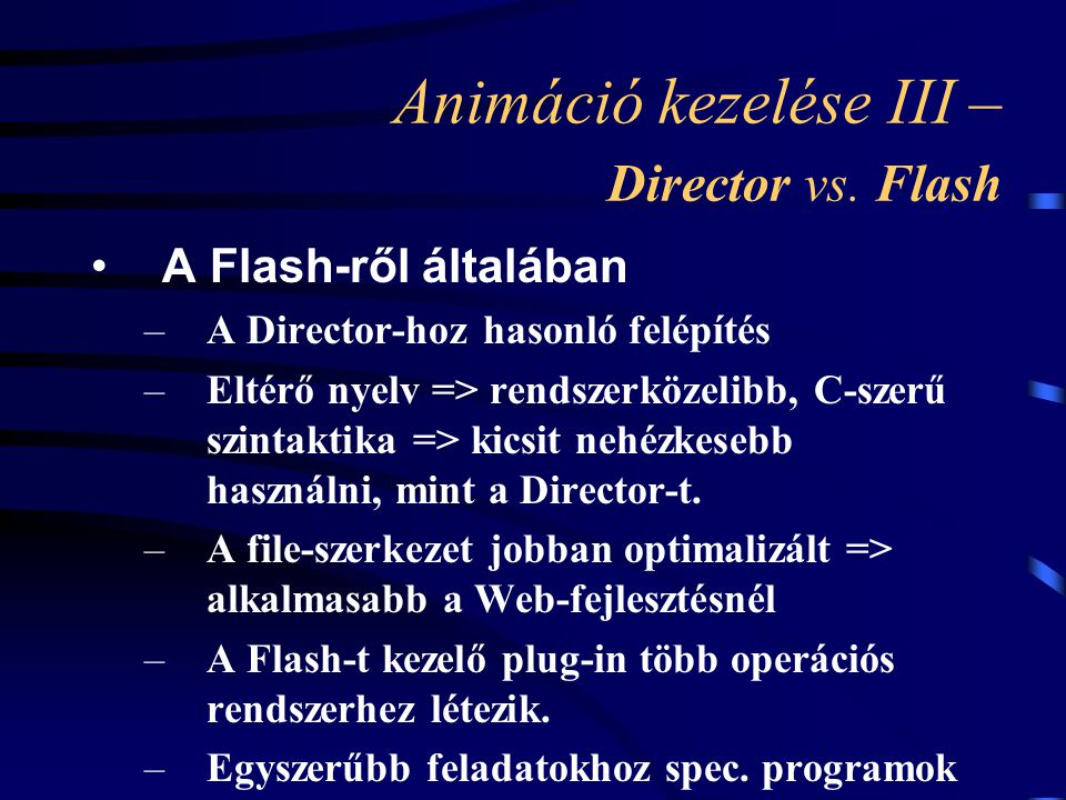 Animáció kezelése III – Director vs. Flash A Flash-ről általában –A Director-hoz hasonló felépítés –Eltérő nyelv => rendszerközelibb, C-szerű szintakt