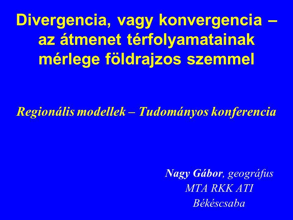 Divergencia, vagy konvergencia – az átmenet térfolyamatainak mérlege földrajzos szemmel Regionális modellek – Tudományos konferencia Nagy Gábor, geográfus MTA RKK ATI Békéscsaba
