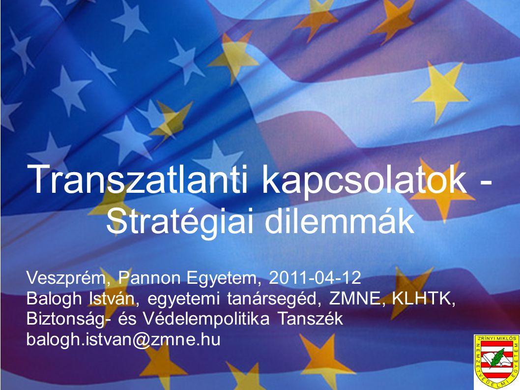 Transzatlanti kapcsolatok - Stratégiai dilemmák Veszprém, Pannon Egyetem, 2011-04-12 Balogh István, egyetemi tanársegéd, ZMNE, KLHTK, Biztonság- és Vé