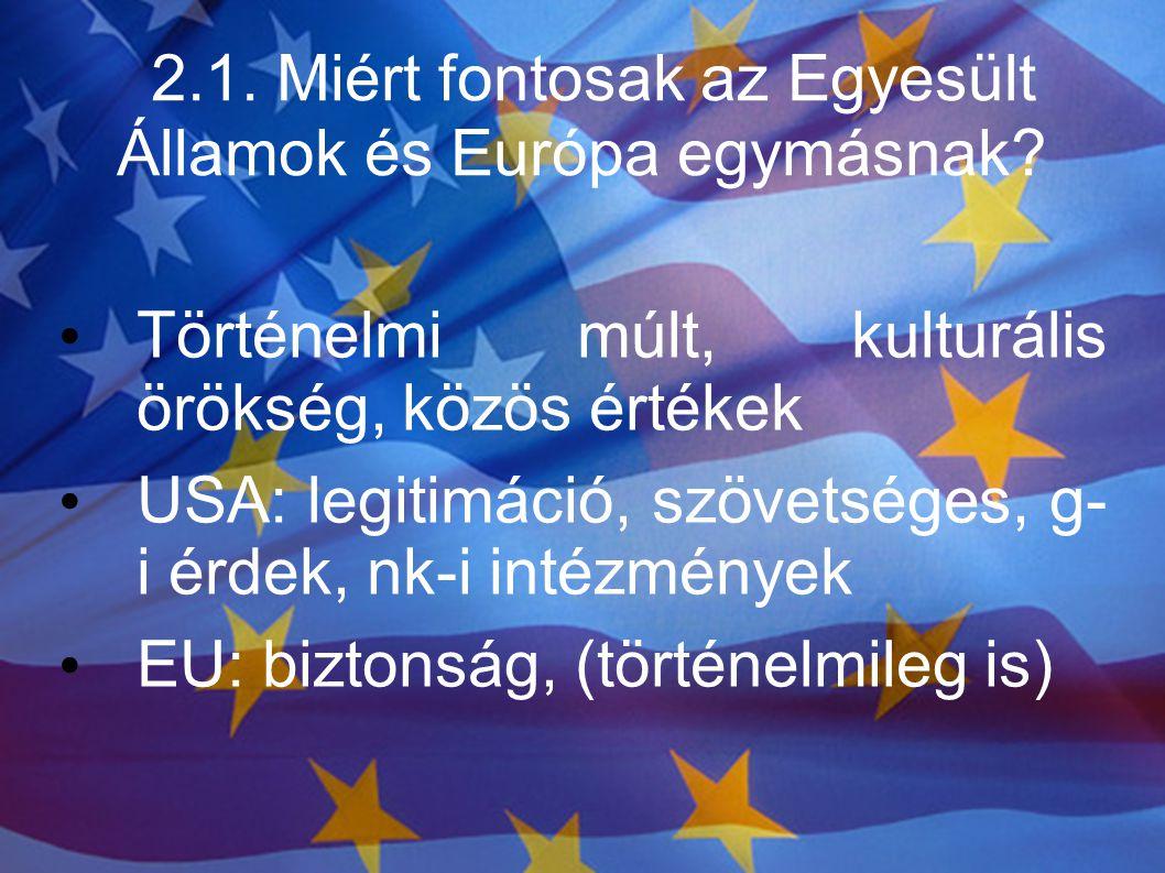 2.1. Miért fontosak az Egyesült Államok és Európa egymásnak? Történelmi múlt, kulturális örökség, közös értékek USA: legitimáció, szövetséges, g- i ér