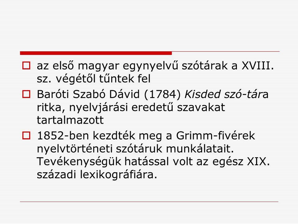  az első magyar egynyelvű szótárak a XVIII. sz. végétől tűntek fel  Baróti Szabó Dávid (1784) Kisded szó-tára ritka, nyelvjárási eredetű szavakat ta