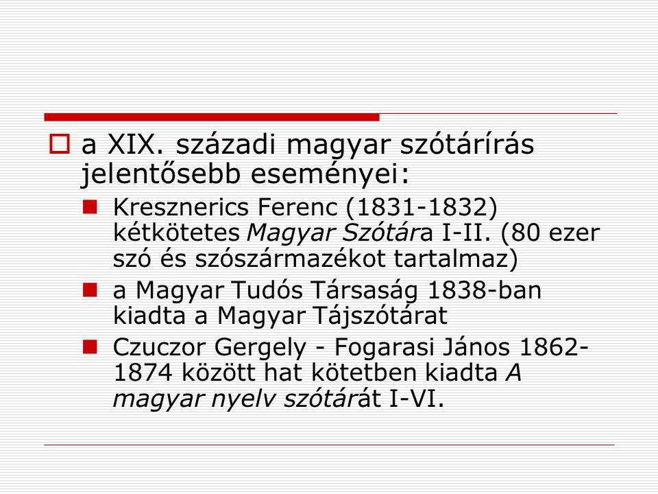  a XIX. századi magyar szótárírás jelentősebb eseményei: Kresznerics Ferenc (1831-1832) kétkötetes Magyar Szótára I-II. (80 ezer szó és szószármazéko