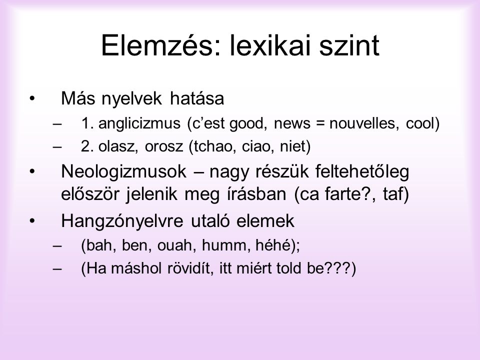 Elemzés: lexikai szint Más nyelvek hatása –1. anglicizmus (c'est good, news = nouvelles, cool) –2. olasz, orosz (tchao, ciao, niet) Neologizmusok – na