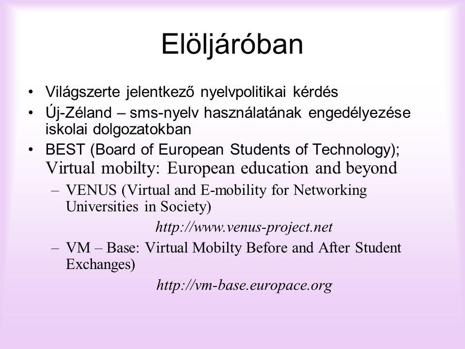 Elöljáróban Világszerte jelentkező nyelvpolitikai kérdés Új-Zéland – sms-nyelv használatának engedélyezése iskolai dolgozatokban BEST (Board of European Students of Technology); Virtual mobilty: European education and beyond –VENUS (Virtual and E-mobility for Networking Universities in Society) http://www.venus-project.net –VM – Base: Virtual Mobilty Before and After Student Exchanges) http://vm-base.europace.org