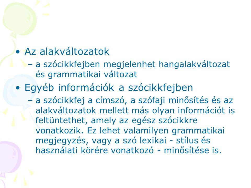 Az alakváltozatok –a szócikkfejben megjelenhet hangalakváltozat és grammatikai változat Egyéb információk a szócikkfejben –a szócikkfej a címszó, a sz