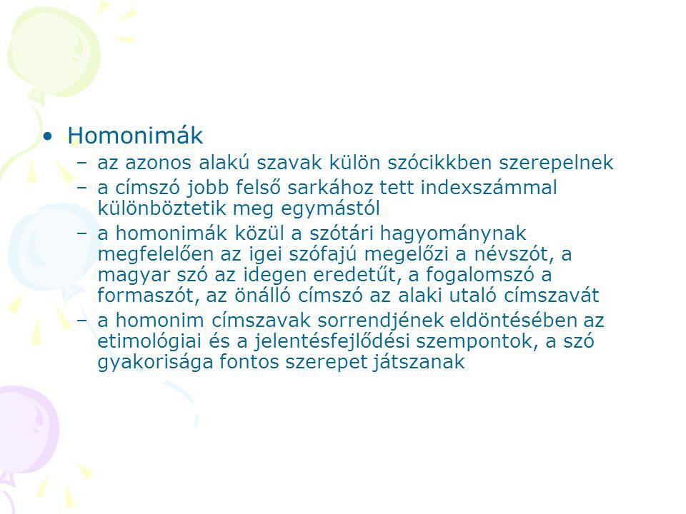 Homonimák –az azonos alakú szavak külön szócikkben szerepelnek –a címszó jobb felső sarkához tett indexszámmal különböztetik meg egymástól –a homonimá