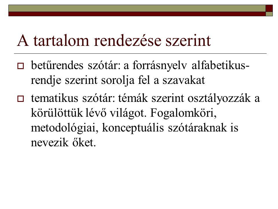 A tartalom rendezése szerint  betűrendes szótár: a forrásnyelv alfabetikus- rendje szerint sorolja fel a szavakat  tematikus szótár: témák szerint o