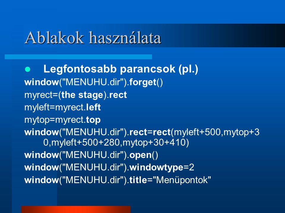 Ablakok használata Legfontosabb parancsok (pl.) window( MENUHU.dir ).forget() myrect=(the stage).rect myleft=myrect.left mytop=myrect.top window( MENUHU.dir ).rect=rect(myleft+500,mytop+3 0,myleft+500+280,mytop+30+410) window( MENUHU.dir ).open() window( MENUHU.dir ).windowtype=2 window( MENUHU.dir ).title= Menüpontok