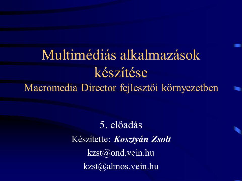 Multimédiás alkalmazások készítése Macromedia Director fejlesztői környezetben 5. előadás Készítette: Kosztyán Zsolt kzst@ond.vein.hu kzst@almos.vein.
