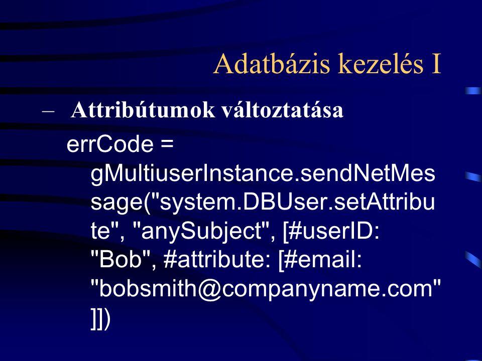 Adatbázis kezelés I –Attribútumok változtatása errCode = gMultiuserInstance.sendNetMes sage( system.DBUser.setAttribu te , anySubject , [#userID: Bob , #attribute: [#email: bobsmith@companyname.com ]])