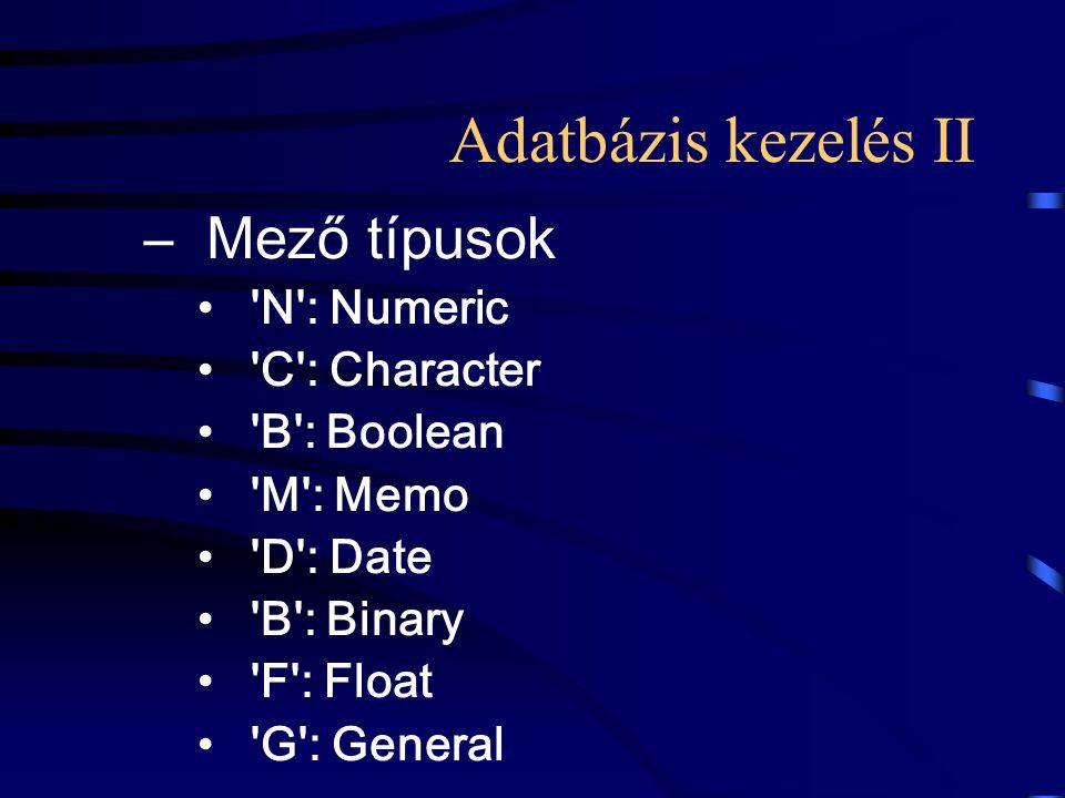 Adatbázis kezelés II –Mező típusok 'N': Numeric 'C': Character 'B': Boolean 'M': Memo 'D': Date 'B': Binary 'F': Float 'G': General