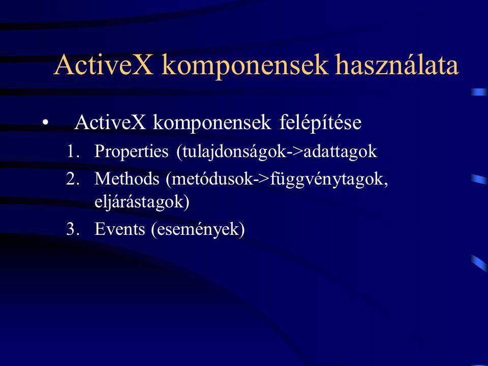 ActiveX komponensek használata ActiveX komponensek felépítése 1.Properties (tulajdonságok->adattagok 2.Methods (metódusok->függvénytagok, eljárástagok) 3.Events (események)