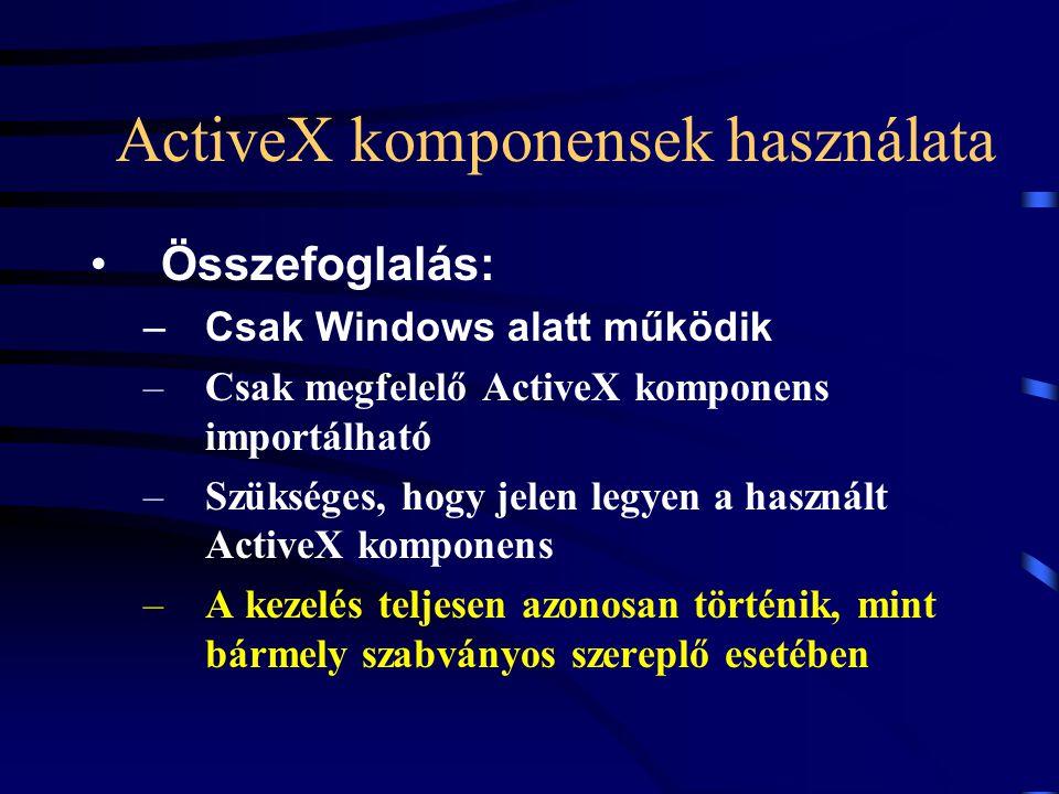 ActiveX komponensek használata Összefoglalás: –Csak Windows alatt működik –Csak megfelelő ActiveX komponens importálható –Szükséges, hogy jelen legyen a használt ActiveX komponens –A kezelés teljesen azonosan történik, mint bármely szabványos szereplő esetében