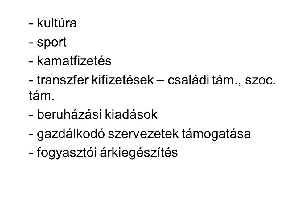 - kultúra - sport - kamatfizetés - transzfer kifizetések – családi tám., szoc.
