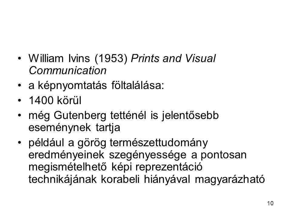 10 William Ivins (1953) Prints and Visual Communication a képnyomtatás föltalálása: 1400 körül még Gutenberg tetténél is jelentősebb eseménynek tartja