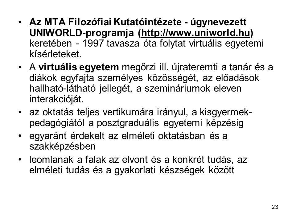 23 Az MTA Filozófiai Kutatóintézete - úgynevezett UNIWORLD-programja (http://www.uniworld.hu) keretében - 1997 tavasza óta folytat virtuális egyetemi