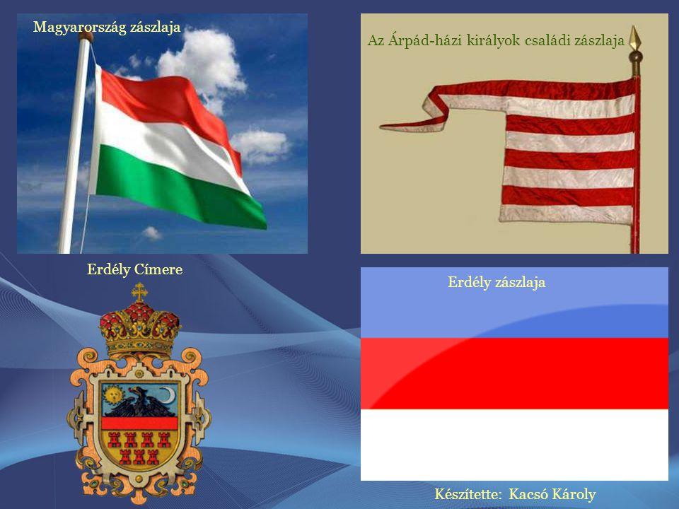 Az Árpád-házi királyok családi zászlaja Magyarország zászlaja Erdély Címere Erdély zászlaja Készítette: Kacsó Károly
