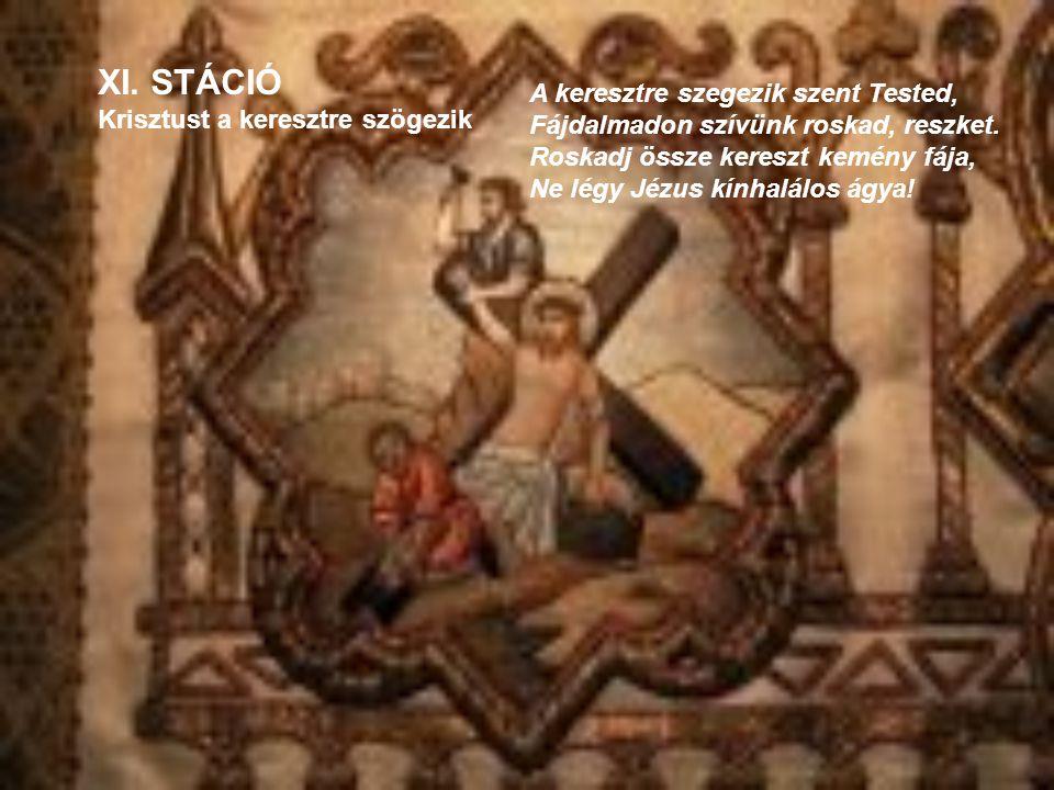 XI. STÁCIÓ Krisztust a keresztre szögezik A keresztre szegezik szent Tested, Fájdalmadon szívünk roskad, reszket. Roskadj össze kereszt kemény fája, N