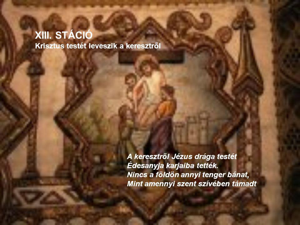 XIII. STÁCIÓ Krisztus testét leveszik a keresztről A keresztről Jézus drága testét Édesanyja karjaiba tették. Nincs a földön annyi tenger bánat, Mint