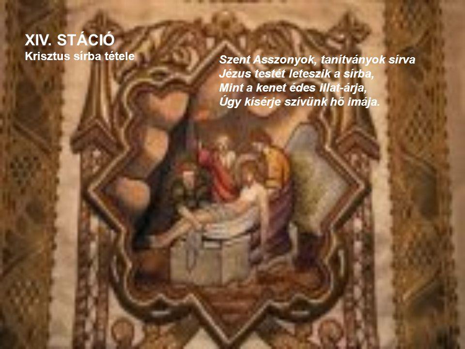 XIV. STÁCIÓ Krisztus sírba tétele Szent Asszonyok, tanítványok sírva Jézus testét leteszik a sírba, Mint a kenet édes illat-árja, Úgy kísérje szívünk