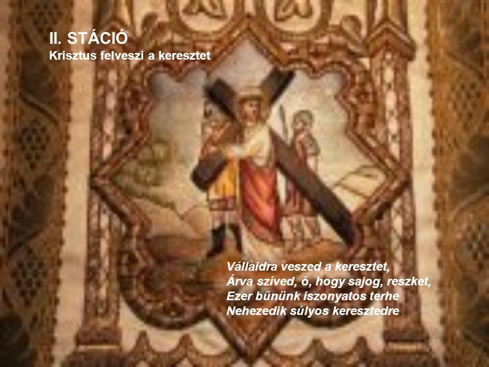 II. STÁCIÓ Krisztus felveszi a keresztet Vállaidra veszed a keresztet, Árva szíved, ó, hogy sajog, reszket, Ezer bűnünk iszonyatos terhe Nehezedik súl