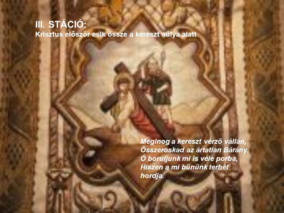 III. STÁCIÓ: Krisztus először esik össze a kereszt súlya alatt Meginog a kereszt vérző vállán, Összeroskad az ártatlan Bárány. Ó boruljunk mi is véle