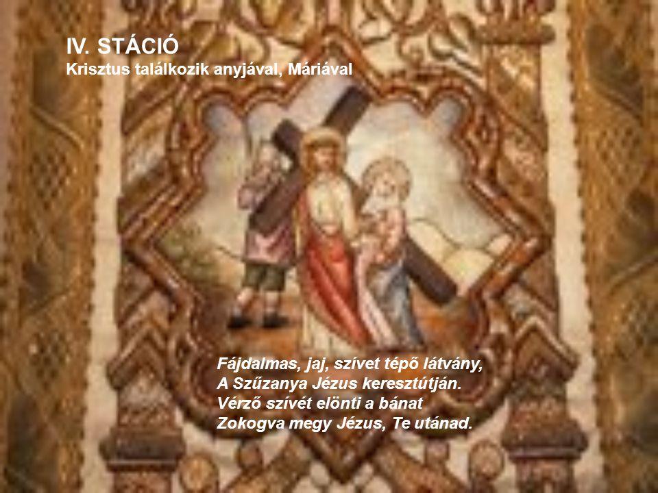 IV. STÁCIÓ Krisztus találkozik anyjával, Máriával Fájdalmas, jaj, szívet tépő látvány, A Szűzanya Jézus keresztútján. Vérző szívét elönti a bánat Zoko