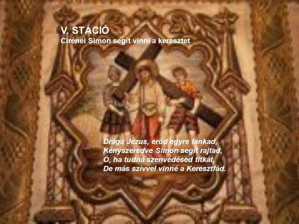 Drága Jézus, erőd egyre lankad, Kényszeredve Simon segít rajtad, Ó, ha tudná szenvedésed titkát, De más szívvel vinné a Keresztfád. V. STÁCIÓ Cirénei