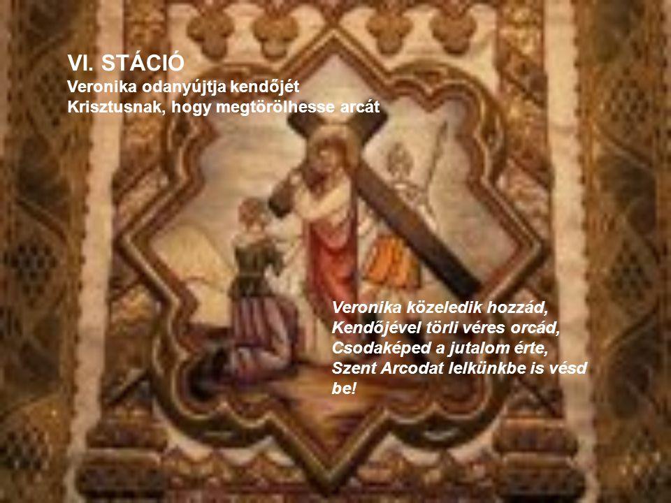 Veronika közeledik hozzád, Kendőjével törli véres orcád, Csodaképed a jutalom érte, Szent Arcodat lelkünkbe is vésd be! VI. STÁCIÓ Veronika odanyújtja