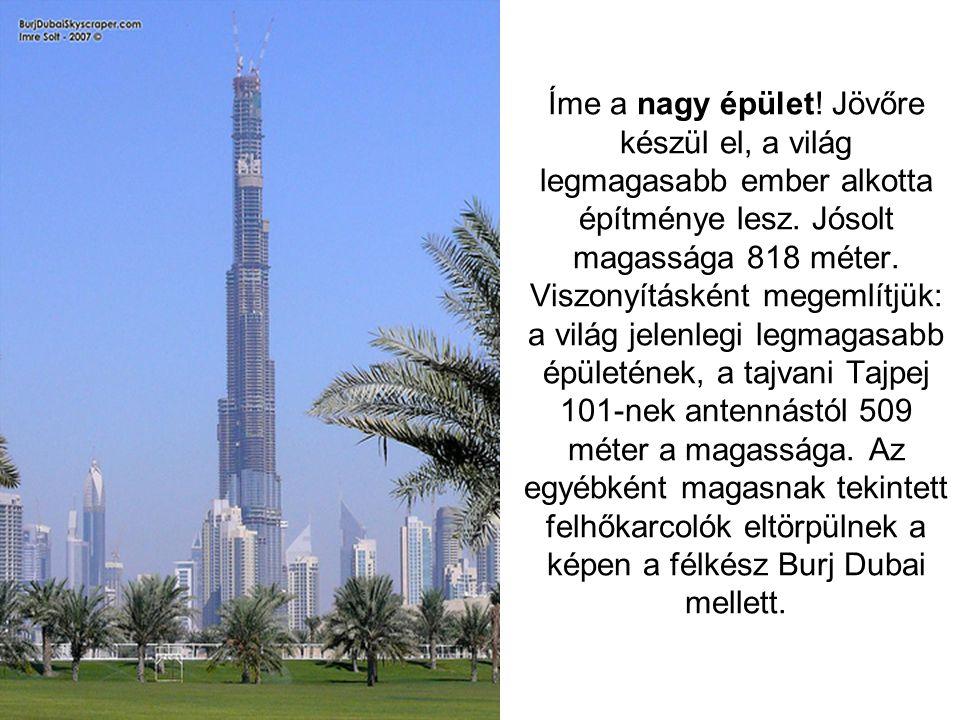 Íme a nagy épület.Jövőre készül el, a világ legmagasabb ember alkotta építménye lesz.