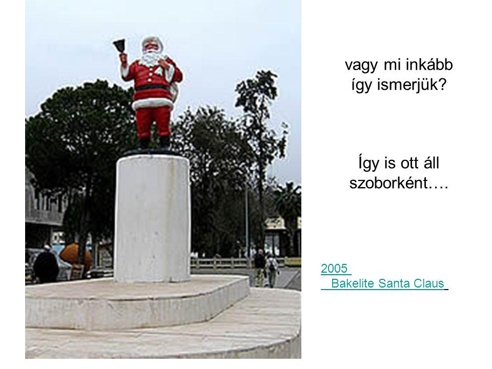 vagy mi inkább így ismerjük? Így is ott áll szoborként…. 2005 Bakelite Santa Claus