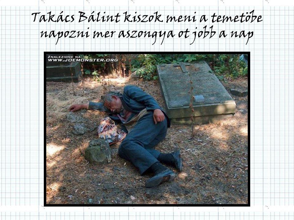 Takács Bálint kiszok meni a temetöbe napozni mer aszongya ot jobb a nap