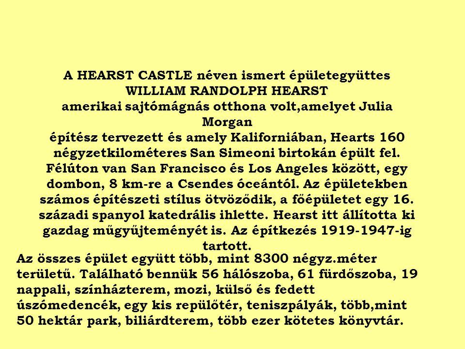 A HEARST CASTLE néven ismert épületegyüttes WILLIAM RANDOLPH HEARST amerikai sajtómágnás otthona volt,amelyet Julia Morgan építész tervezett és amely Kaliforniában, Hearts 160 négyzetkilométeres San Simeoni birtokán épült fel.