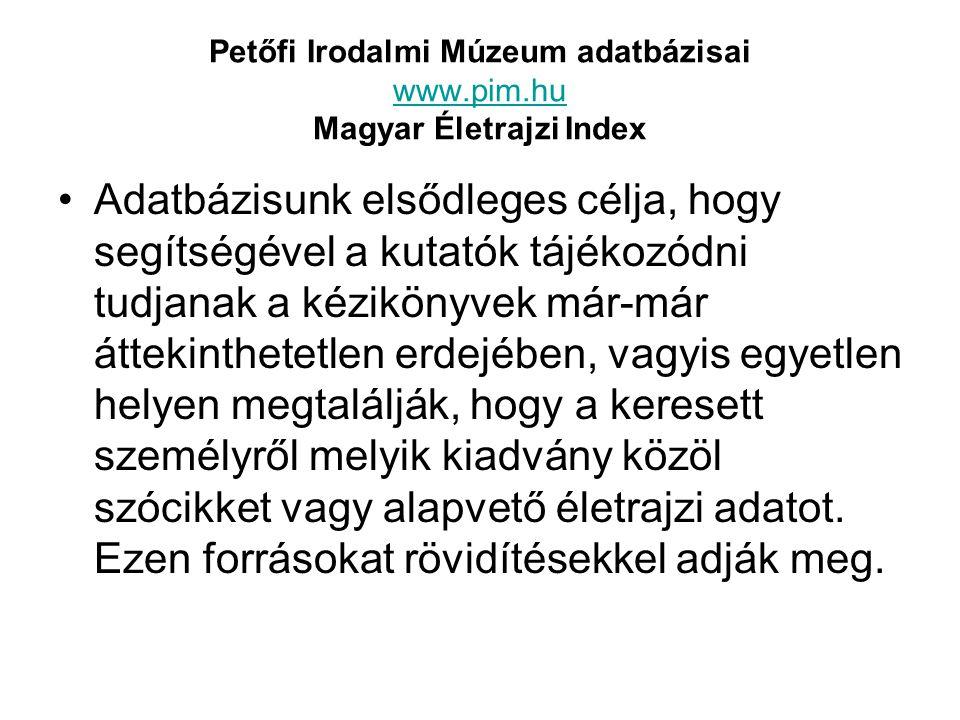 Petőfi Irodalmi Múzeum adatbázisai www.pim.hu Magyar Életrajzi Index www.pim.hu Adatbázisunk elsődleges célja, hogy segítségével a kutatók tájékozódni