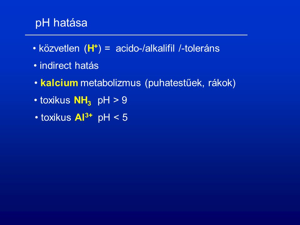 pH hatása közvetlen (H + ) = acido-/alkalifil /-toleráns kalcium metabolizmus (puhatestűek, rákok) toxikus Al 3+ pH < 5 toxikus NH 3 pH > 9 indirect hatás