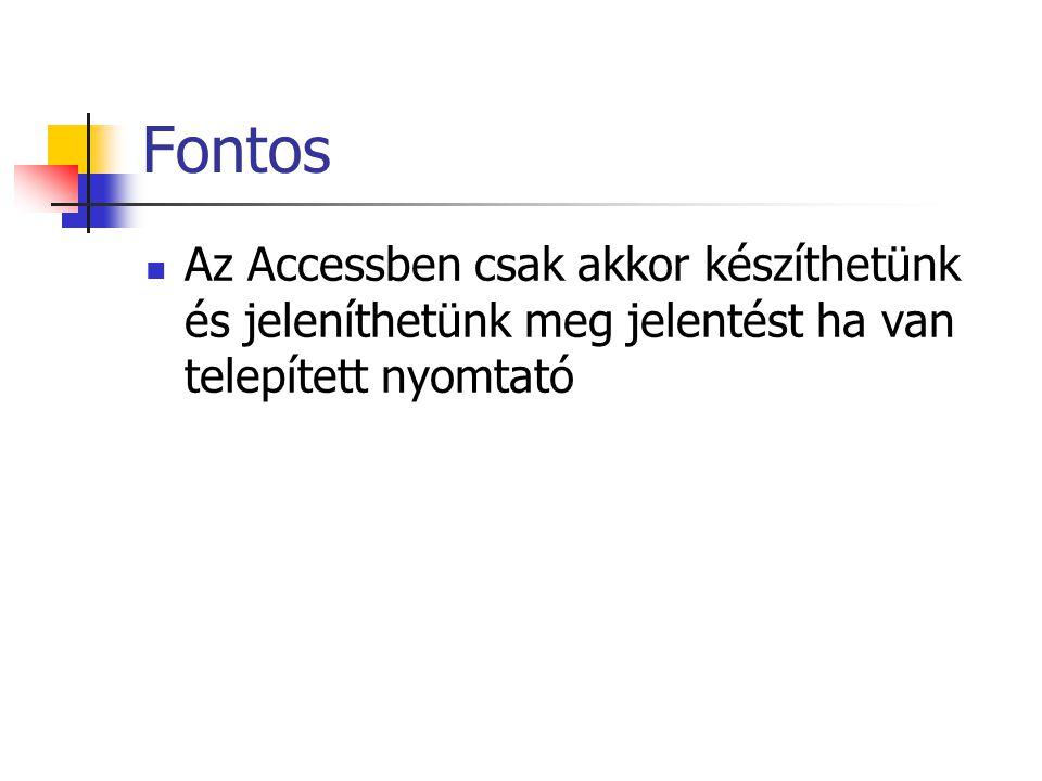 Fontos Az Accessben csak akkor készíthetünk és jeleníthetünk meg jelentést ha van telepített nyomtató