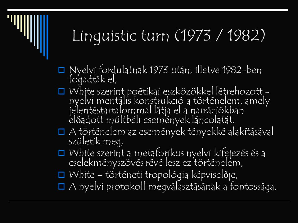 Linguistic turn (1973 / 1982)  Nyelvi fordulatnak 1973 után, illetve 1982-ben fogadták el,  White szerint poétikai eszközökkel létrehozott - nyelvi