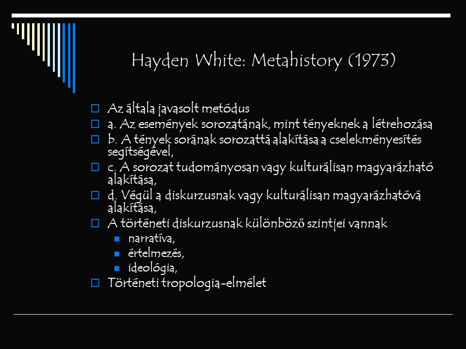 Hayden White: Metahistory (1973)  Az általa javasolt metódus  a. Az események sorozatának, mint tényeknek a létrehozása  b. A tények sorának soroza